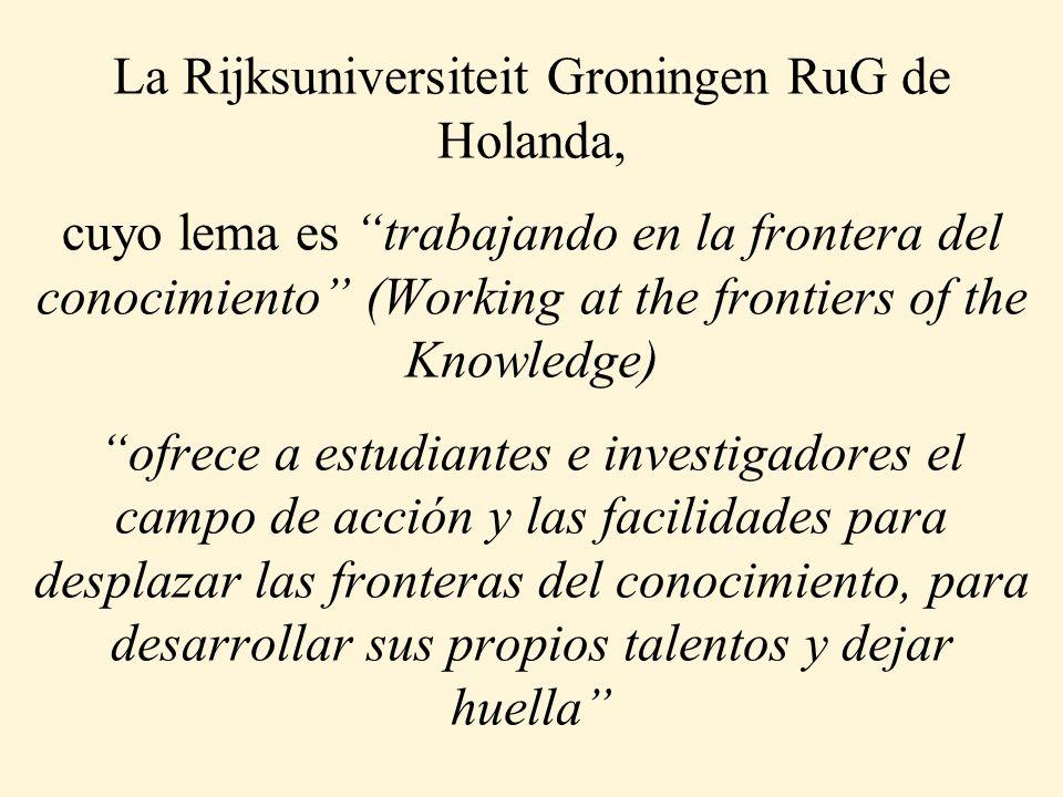 La Rijksuniversiteit Groningen RuG de Holanda, cuyo lema es trabajando en la frontera del conocimiento (Working at the frontiers of the Knowledge) ofrece a estudiantes e investigadores el campo de acción y las facilidades para desplazar las fronteras del conocimiento, para desarrollar sus propios talentos y dejar huella