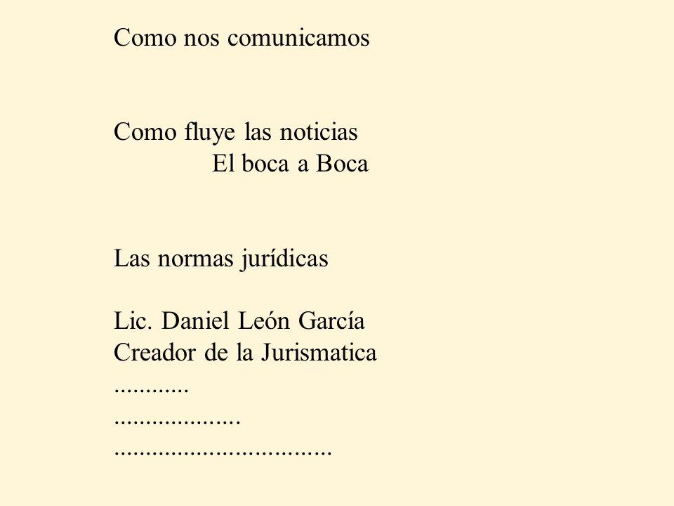 Como nos comunicamos Como fluye las noticias. El boca a Boca. Las normas jurídicas. Lic. Daniel León García.