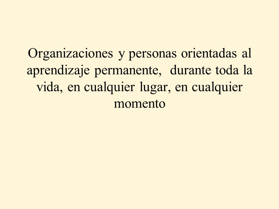 Organizaciones y personas orientadas al aprendizaje permanente, durante toda la vida, en cualquier lugar, en cualquier momento