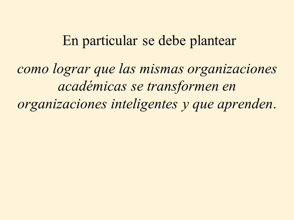 En particular se debe plantear como lograr que las mismas organizaciones académicas se transformen en organizaciones inteligentes y que aprenden.