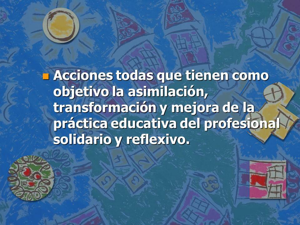 Acciones todas que tienen como objetivo la asimilación, transformación y mejora de la práctica educativa del profesional solidario y reflexivo.