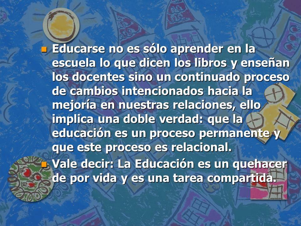Educarse no es sólo aprender en la escuela lo que dicen los libros y enseñan los docentes sino un continuado proceso de cambios intencionados hacia la mejoría en nuestras relaciones, ello implica una doble verdad: que la educación es un proceso permanente y que este proceso es relacional.