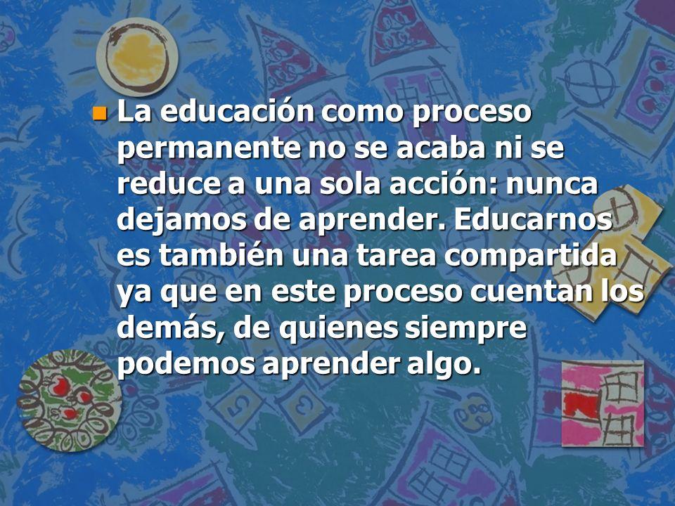La educación como proceso permanente no se acaba ni se reduce a una sola acción: nunca dejamos de aprender.