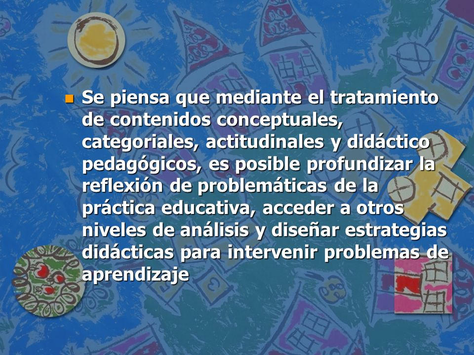 Se piensa que mediante el tratamiento de contenidos conceptuales, categoriales, actitudinales y didáctico pedagógicos, es posible profundizar la reflexión de problemáticas de la práctica educativa, acceder a otros niveles de análisis y diseñar estrategias didácticas para intervenir problemas de aprendizaje