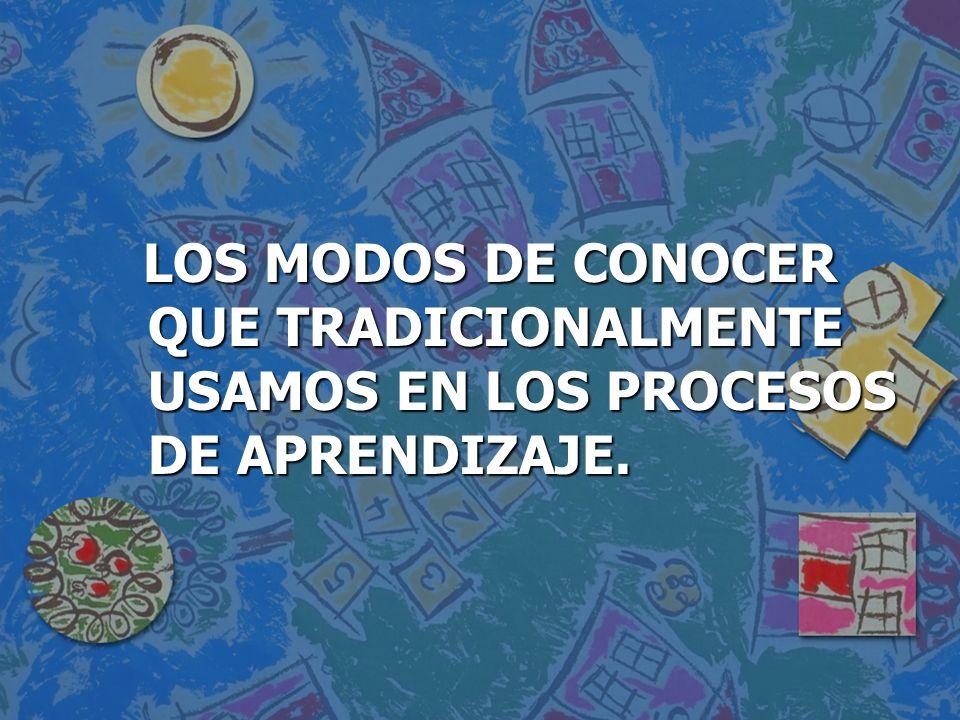 LOS MODOS DE CONOCER QUE TRADICIONALMENTE USAMOS EN LOS PROCESOS DE APRENDIZAJE.