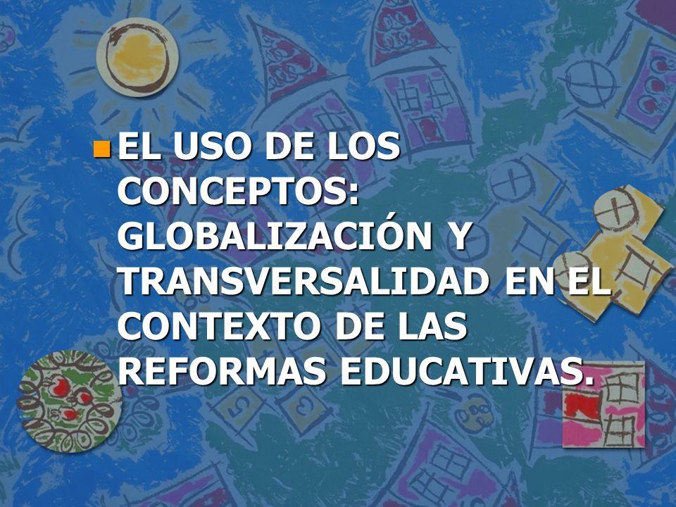 EL USO DE LOS CONCEPTOS: GLOBALIZACIÓN Y TRANSVERSALIDAD EN EL CONTEXTO DE LAS REFORMAS EDUCATIVAS.