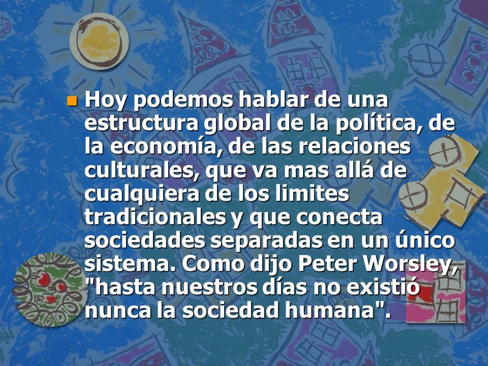 Hoy podemos hablar de una estructura global de la política, de la economía, de las relaciones culturales, que va mas allá de cualquiera de los limites tradicionales y que conecta sociedades separadas en un único sistema.