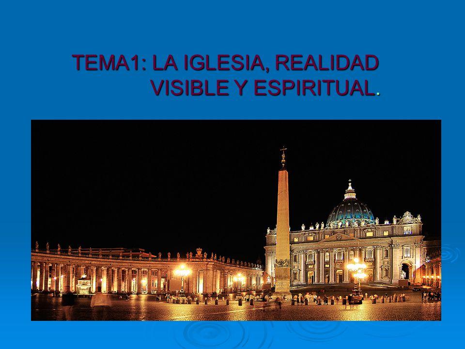 TEMA1: LA IGLESIA, REALIDAD VISIBLE Y ESPIRITUAL.