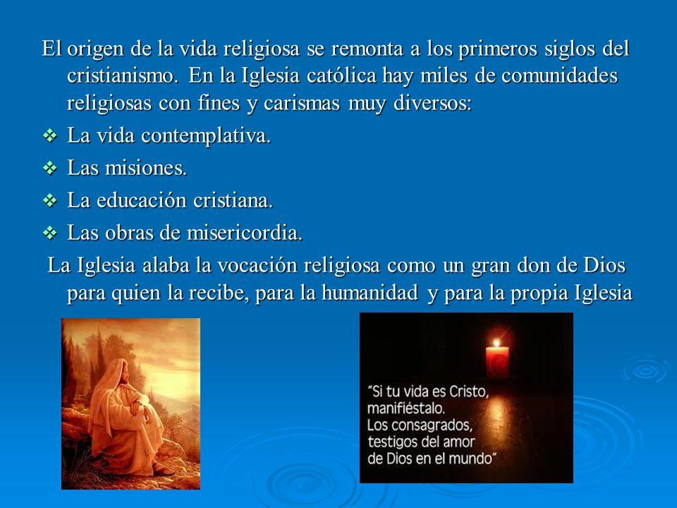 El origen de la vida religiosa se remonta a los primeros siglos del cristianismo. En la Iglesia católica hay miles de comunidades religiosas con fines y carismas muy diversos: