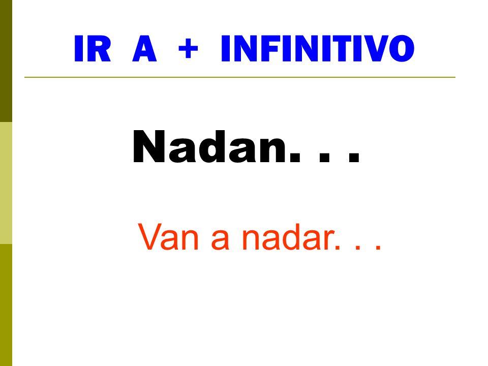 IR A + INFINITIVO Nadan. . . Van a nadar. . .