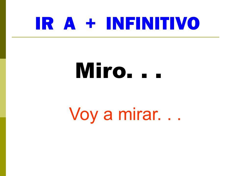 IR A + INFINITIVO Miro. . . Voy a mirar. . .