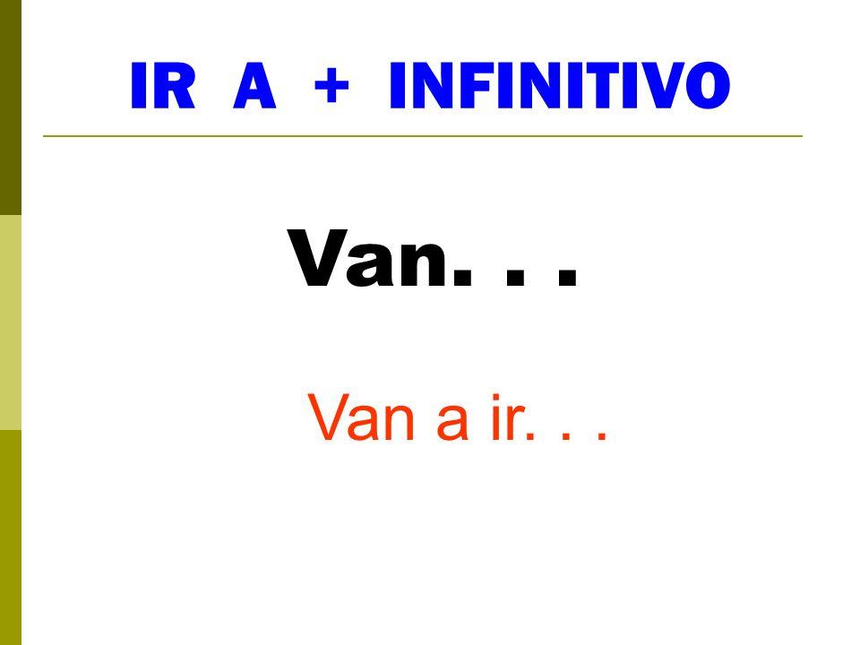 IR A + INFINITIVO Van. . . Van a ir. . .