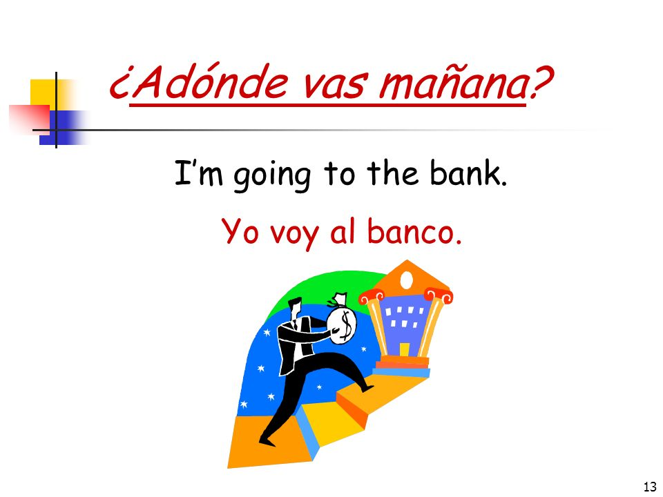 ¿Adónde vas mañana I'm going to the bank. Yo voy al banco.