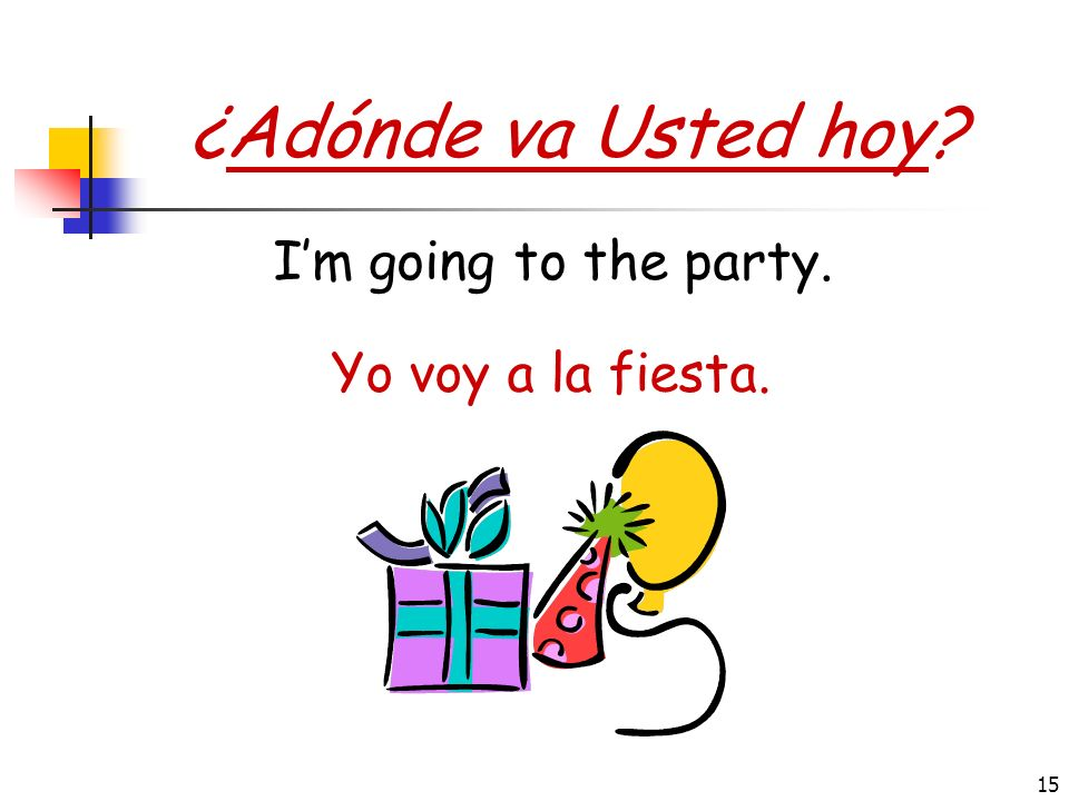 ¿Adónde va Usted hoy I'm going to the party. Yo voy a la fiesta.