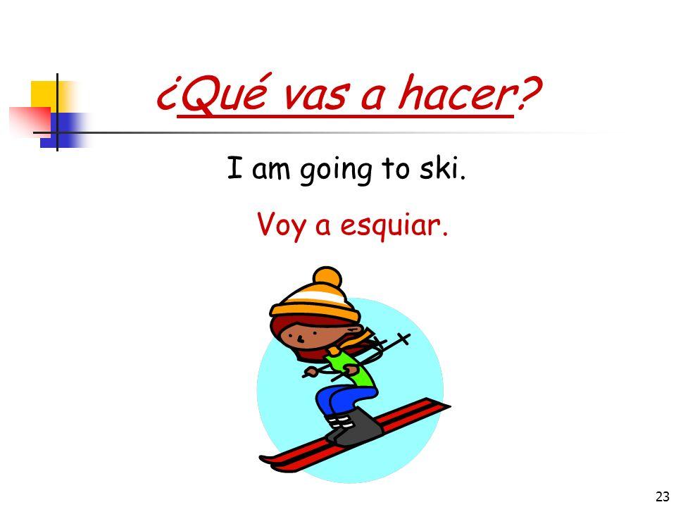 ¿Qué vas a hacer I am going to ski. Voy a esquiar.