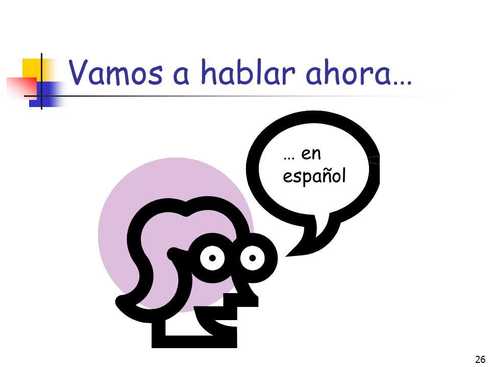 Vamos a hablar ahora… … en español