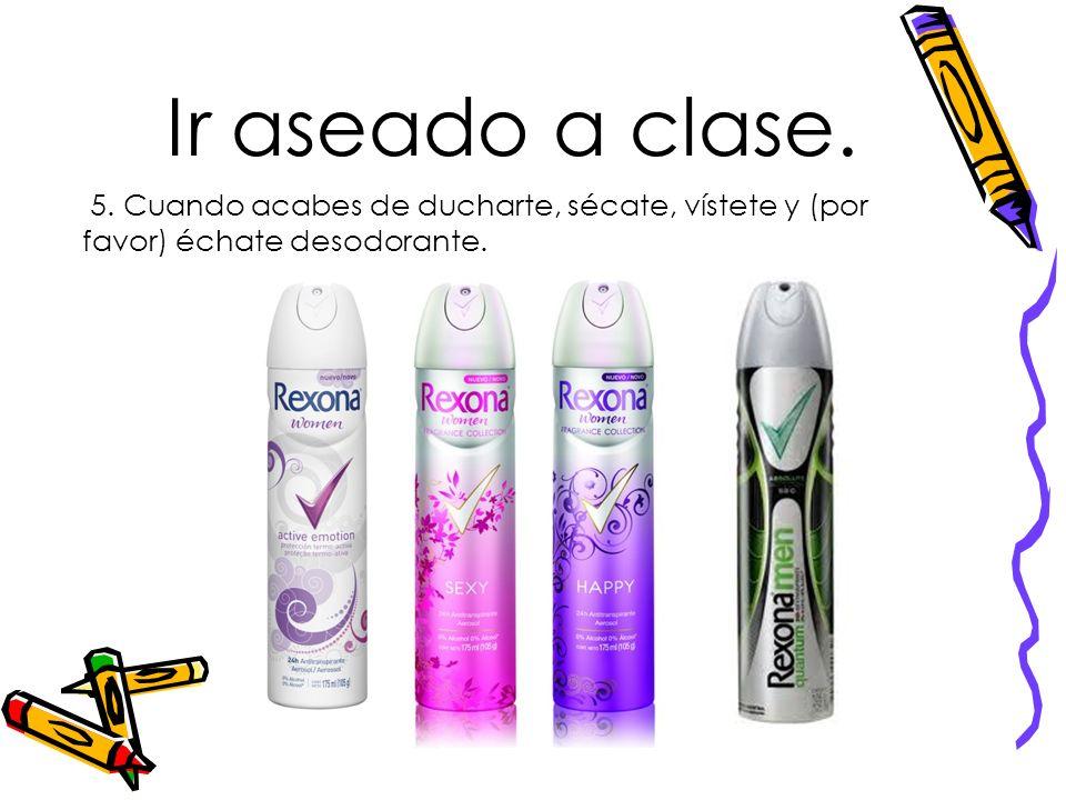 Ir aseado a clase. 5. Cuando acabes de ducharte, sécate, vístete y (por favor) échate desodorante.