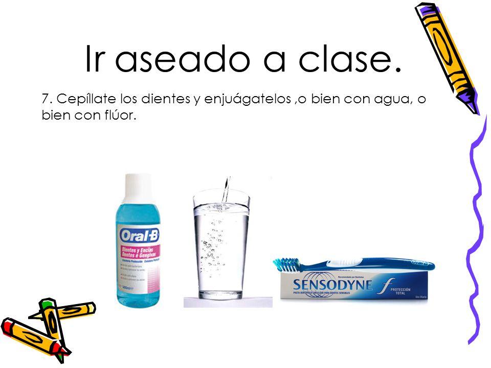 Ir aseado a clase. 7. Cepíllate los dientes y enjuágatelos ,o bien con agua, o bien con flúor.