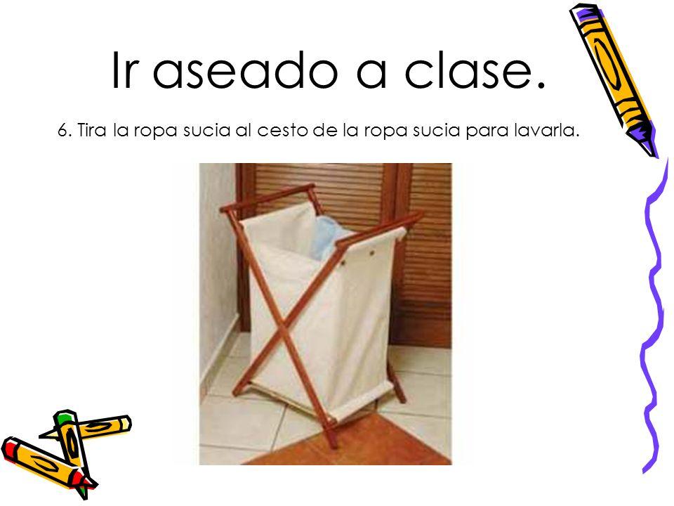 Ir aseado a clase. 6. Tira la ropa sucia al cesto de la ropa sucia para lavarla.