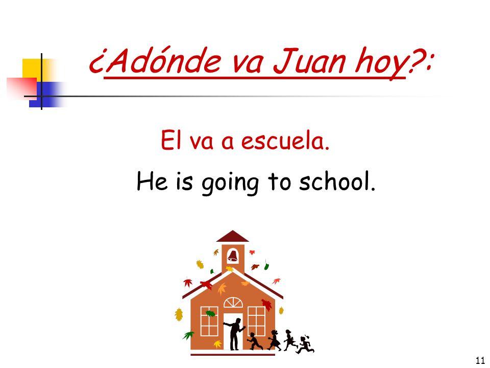 ¿Adónde va Juan hoy : El va a escuela. He is going to school.