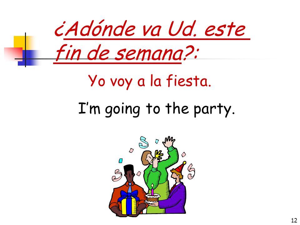 ¿Adónde va Ud. este fin de semana : Yo voy a la fiesta.