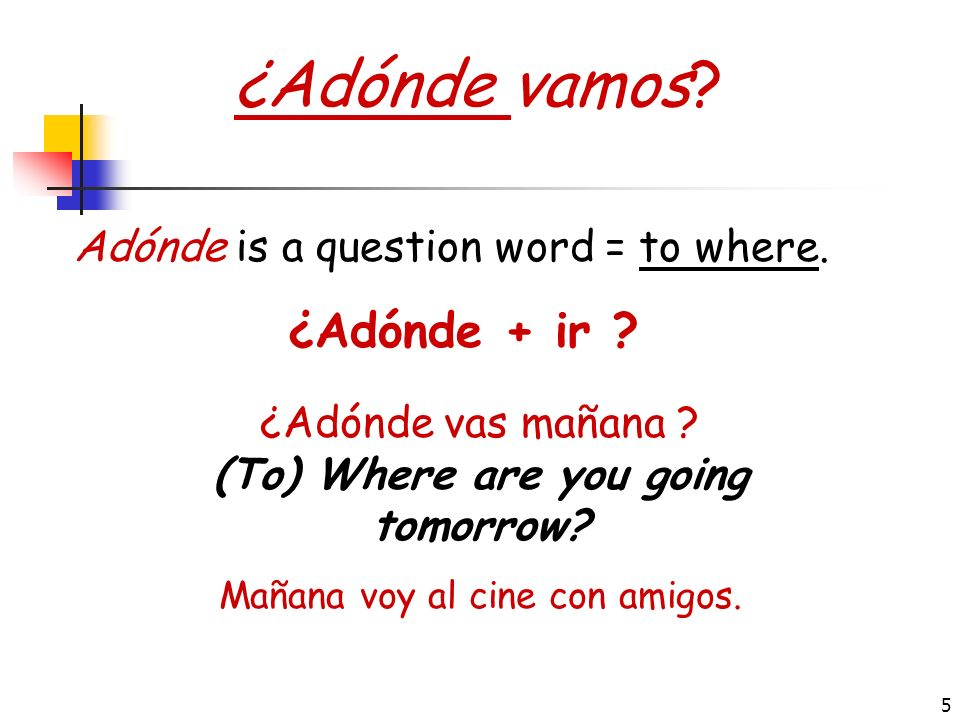 ¿Adónde vamos ¿Adónde + ir Adónde is a question word = to where.
