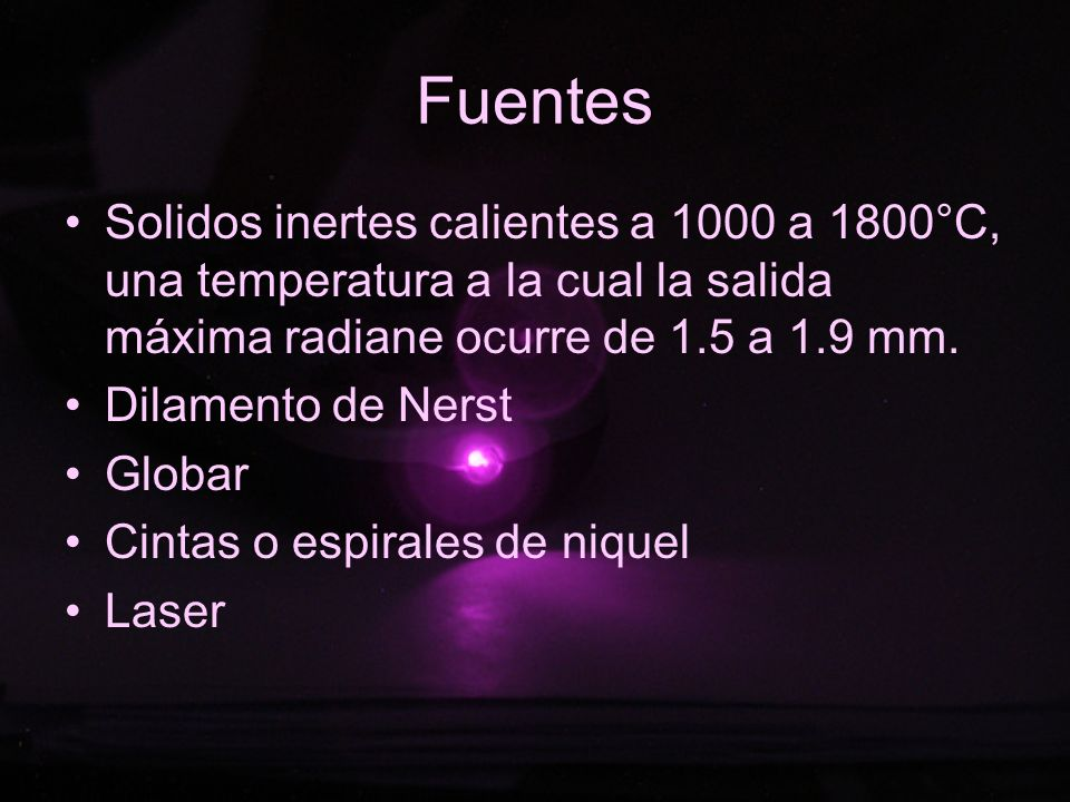 Fuentes Solidos inertes calientes a 1000 a 1800°C, una temperatura a la cual la salida máxima radiane ocurre de 1.5 a 1.9 mm.