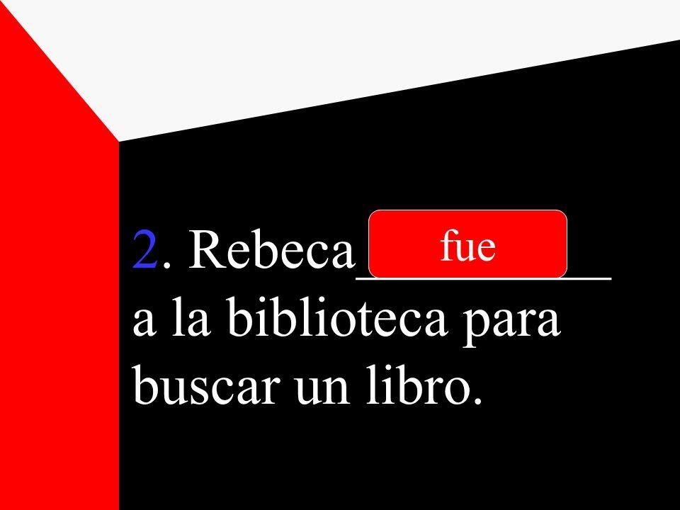 2. Rebeca_________ a la biblioteca para buscar un libro.
