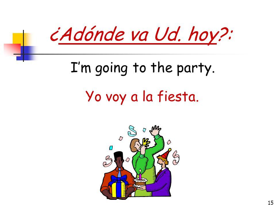 ¿Adónde va Ud. hoy : I'm going to the party. Yo voy a la fiesta.