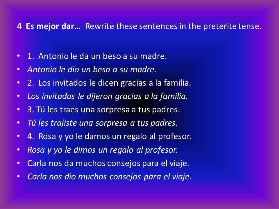 4 Es mejor dar… Rewrite these sentences in the preterite tense.