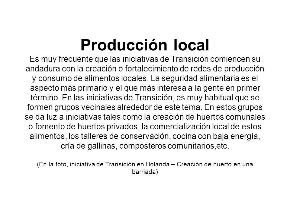 Producción local Es muy frecuente que las iniciativas de Transición comiencen su andadura con la creación o fortalecimiento de redes de producción y consumo de alimentos locales.