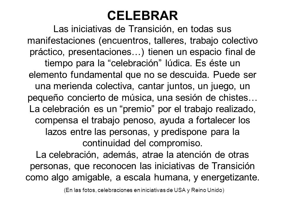 CELEBRAR Las iniciativas de Transición, en todas sus manifestaciones (encuentros, talleres, trabajo colectivo práctico, presentaciones…) tienen un espacio final de tiempo para la celebración lúdica.