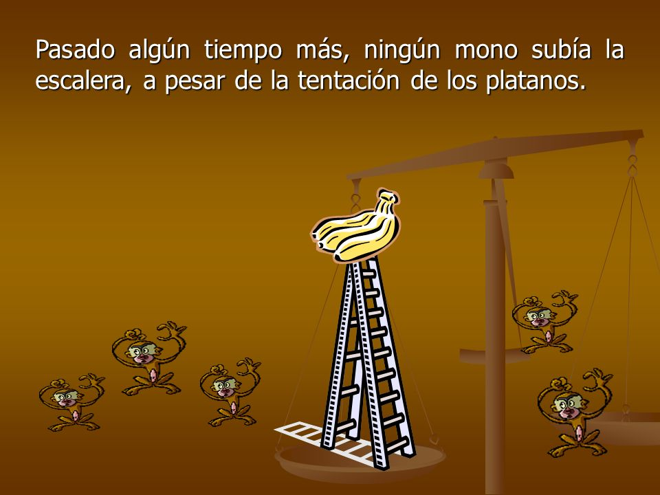 Pasado algún tiempo más, ningún mono subía la escalera, a pesar de la tentación de los platanos.