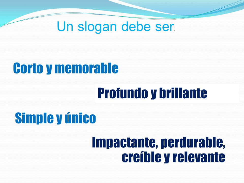 Un slogan debe ser: Corto y memorable. Profundo y brillante. Simple y único. Impactante, perdurable,