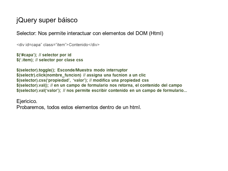 jQuery super báisco Selector: Nos permite interactuar con elementos del DOM (Html) <div id=capa class= item >Contenido</div>