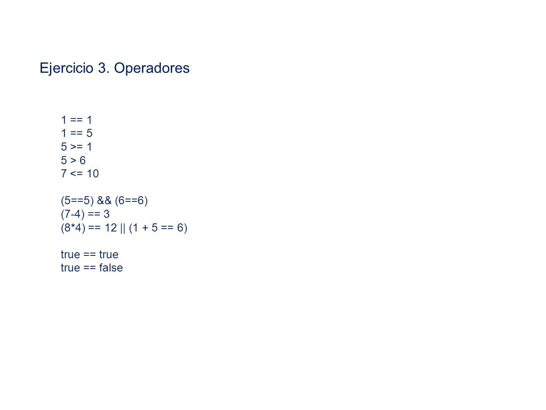 Ejercicio 3. Operadores 1 == 1 1 == 5 5 >= 1 5 > 6 7 <= 10