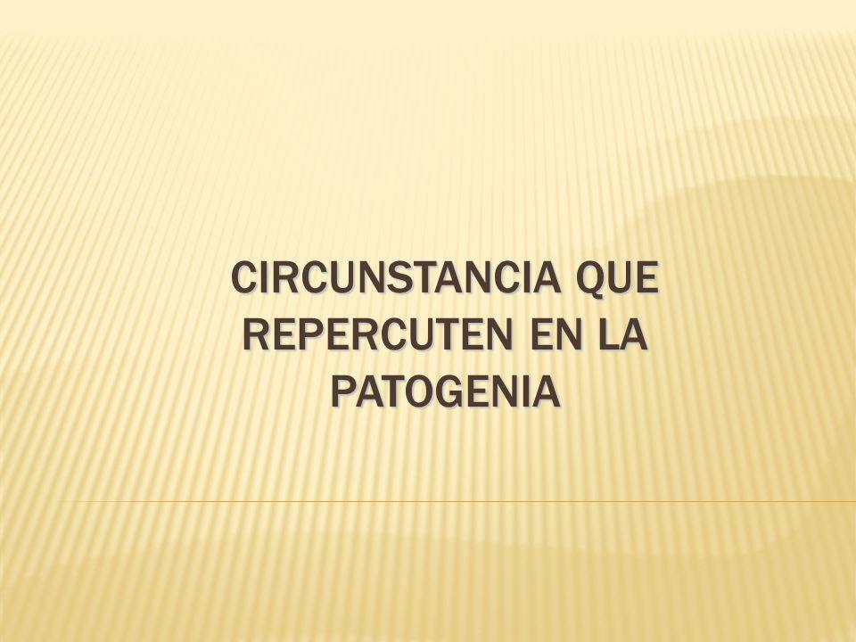 CIRCUNSTANCIA QUE REPERCUTEN EN LA PATOGENIA