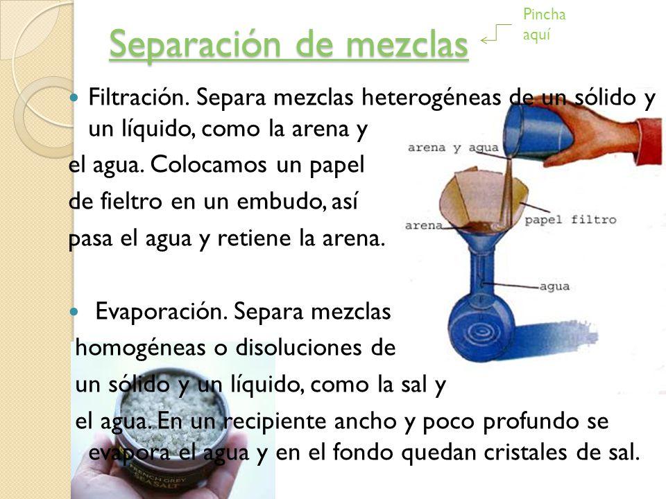 Separación de mezclas Pincha aquí. Filtración. Separa mezclas heterogéneas de un sólido y un líquido, como la arena y.