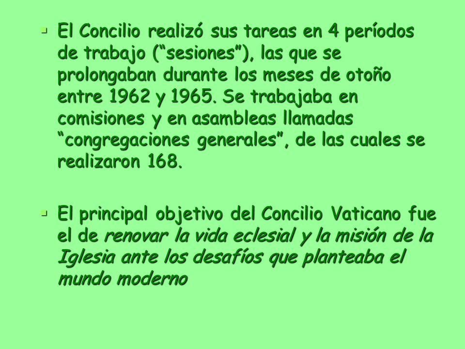 El Concilio realizó sus tareas en 4 períodos de trabajo ( sesiones ), las que se prolongaban durante los meses de otoño entre 1962 y 1965. Se trabajaba en comisiones y en asambleas llamadas congregaciones generales , de las cuales se realizaron 168.
