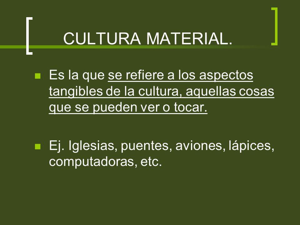 CULTURA MATERIAL. Es la que se refiere a los aspectos tangibles de la cultura, aquellas cosas que se pueden ver o tocar.