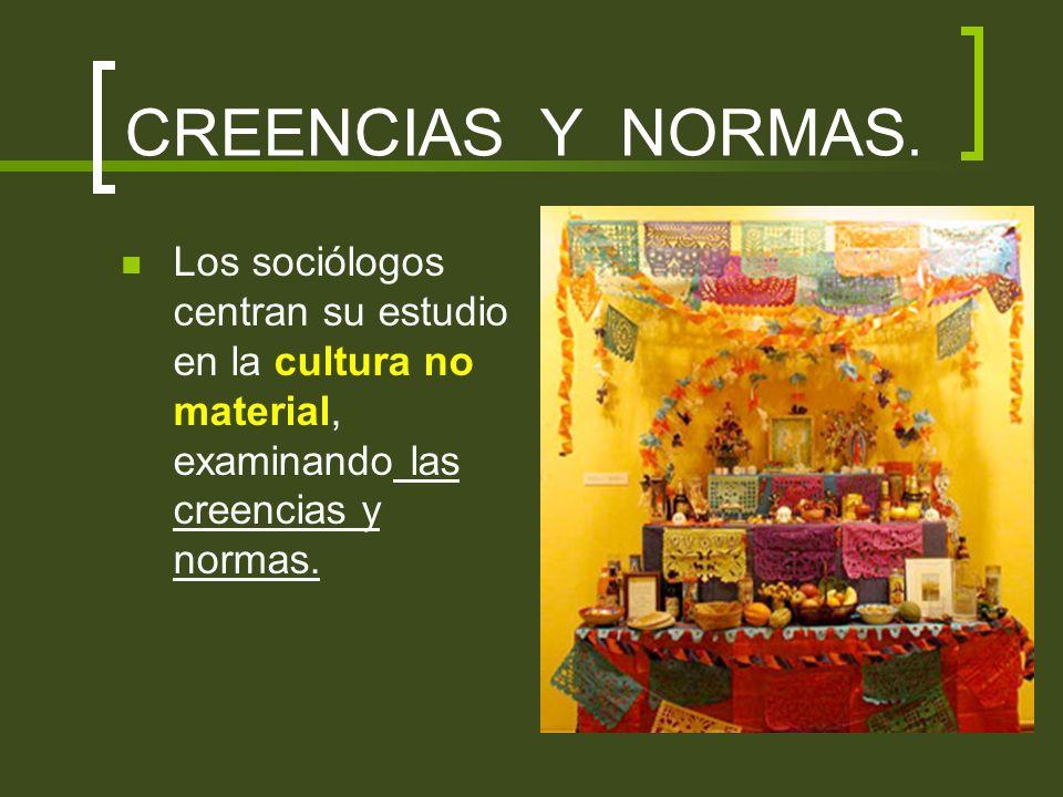 CREENCIAS Y NORMAS.Los sociólogos centran su estudio en la cultura no material, examinando las creencias y normas.