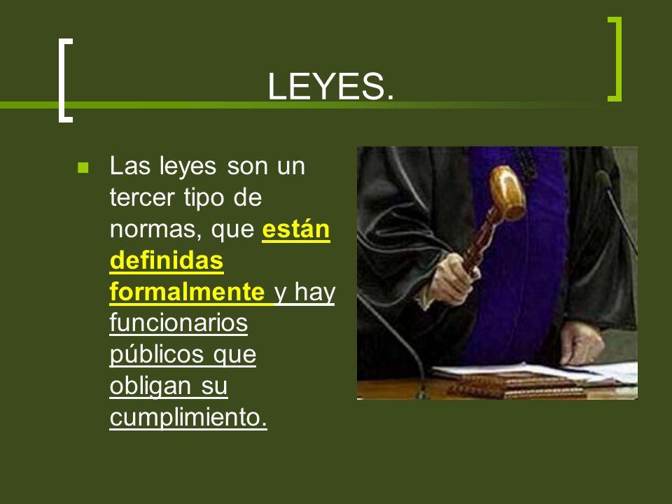 LEYES.Las leyes son un tercer tipo de normas, que están definidas formalmente y hay funcionarios públicos que obligan su cumplimiento.