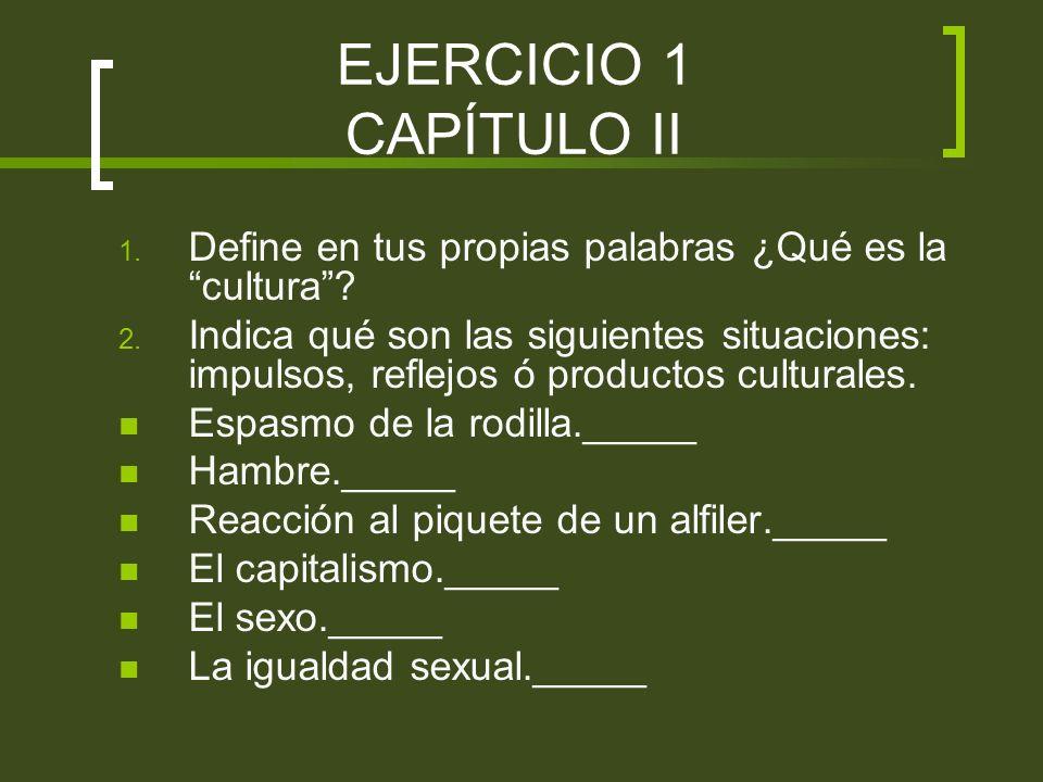 EJERCICIO 1 CAPÍTULO II Define en tus propias palabras ¿Qué es la cultura