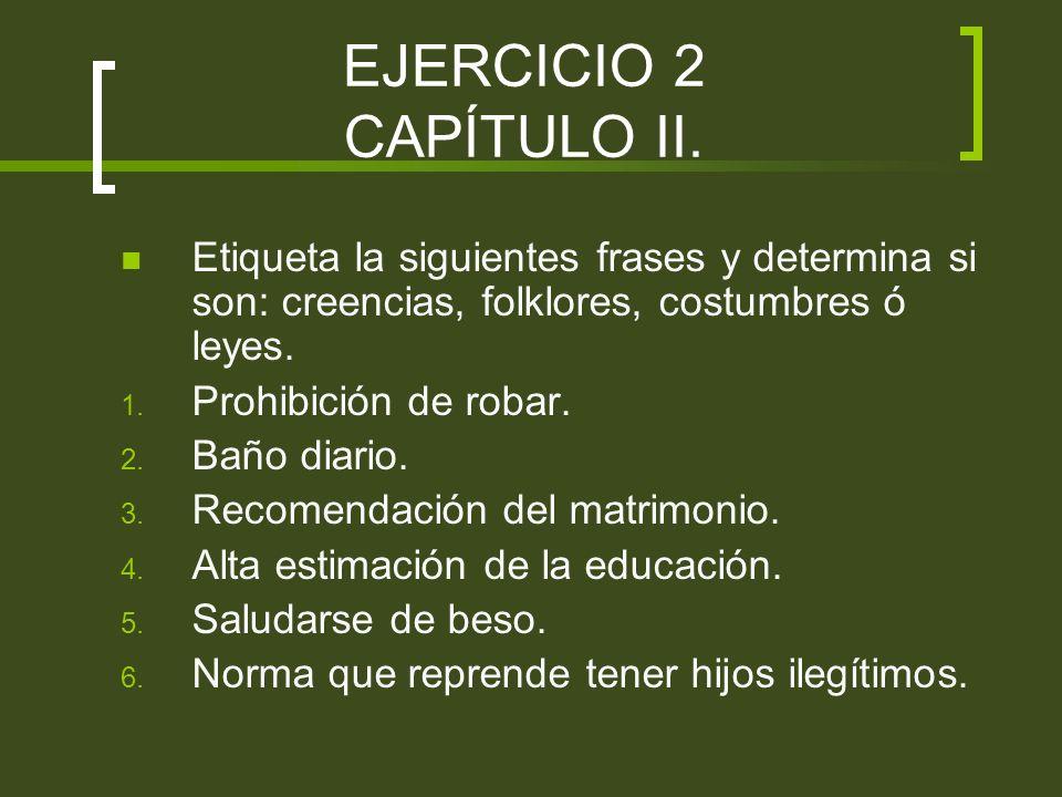 EJERCICIO 2 CAPÍTULO II.Etiqueta la siguientes frases y determina si son: creencias, folklores, costumbres ó leyes.