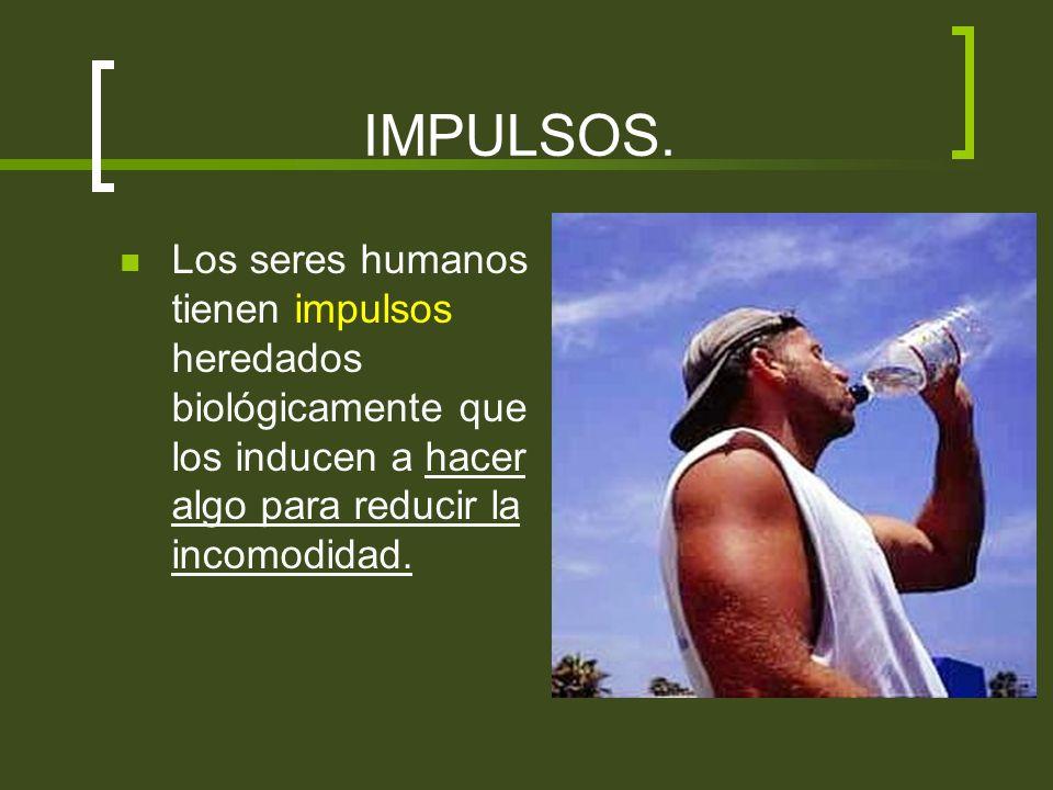 IMPULSOS.Los seres humanos tienen impulsos heredados biológicamente que los inducen a hacer algo para reducir la incomodidad.