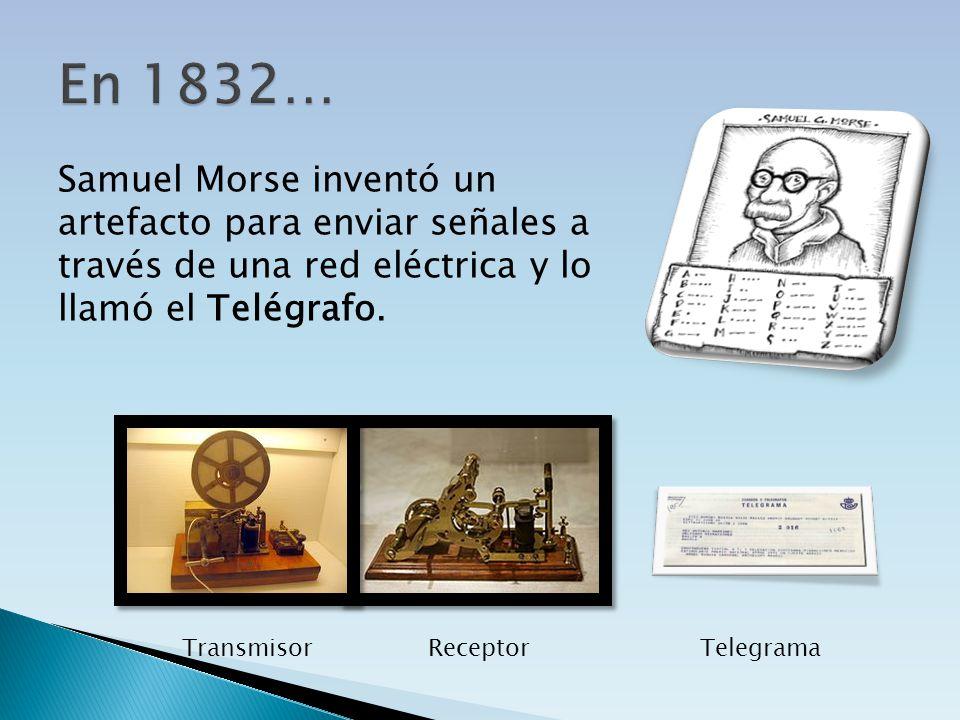 En 1832… Samuel Morse inventó un artefacto para enviar señales a través de una red eléctrica y lo llamó el Telégrafo.