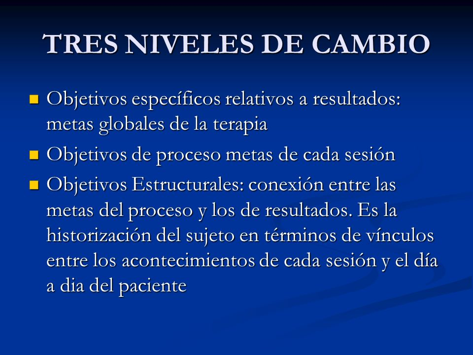 TRES NIVELES DE CAMBIO Objetivos específicos relativos a resultados: metas globales de la terapia. Objetivos de proceso metas de cada sesión.