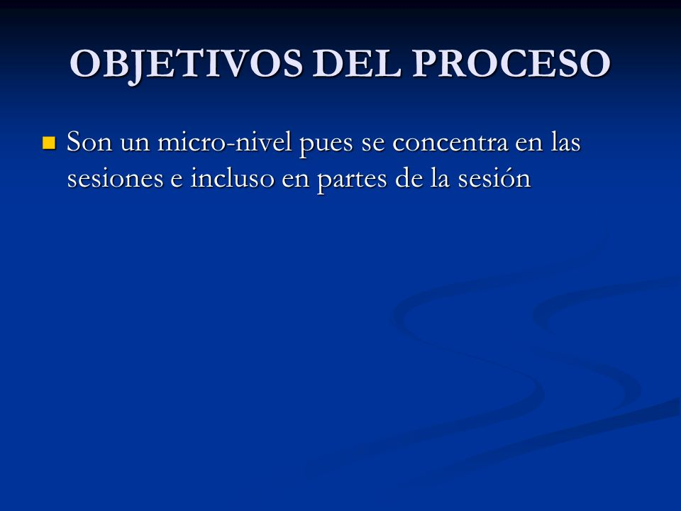 OBJETIVOS DEL PROCESO Son un micro-nivel pues se concentra en las sesiones e incluso en partes de la sesión.