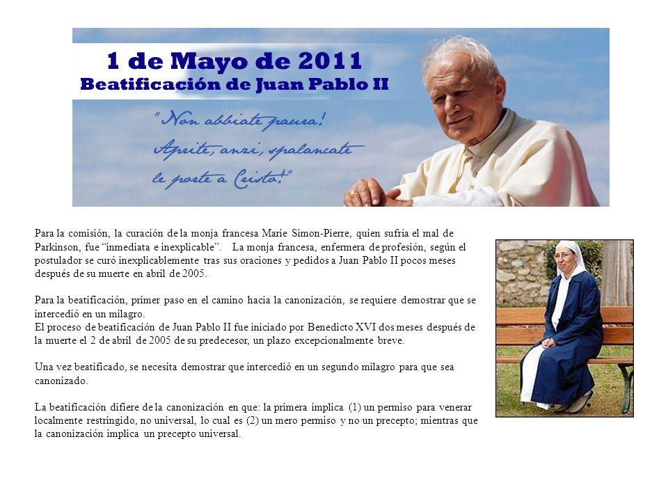 Para la comisión, la curación de la monja francesa Marie Simon-Pierre, quien sufría el mal de Parkinson, fue inmediata e inexplicable . La monja francesa, enfermera de profesión, según el postulador se curó inexplicablemente tras sus oraciones y pedidos a Juan Pablo II pocos meses después de su muerte en abril de 2005.