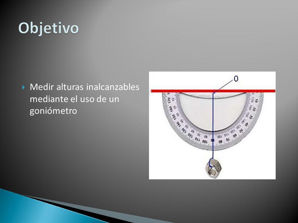 Objetivo Medir alturas inalcanzables mediante el uso de un goniómetro